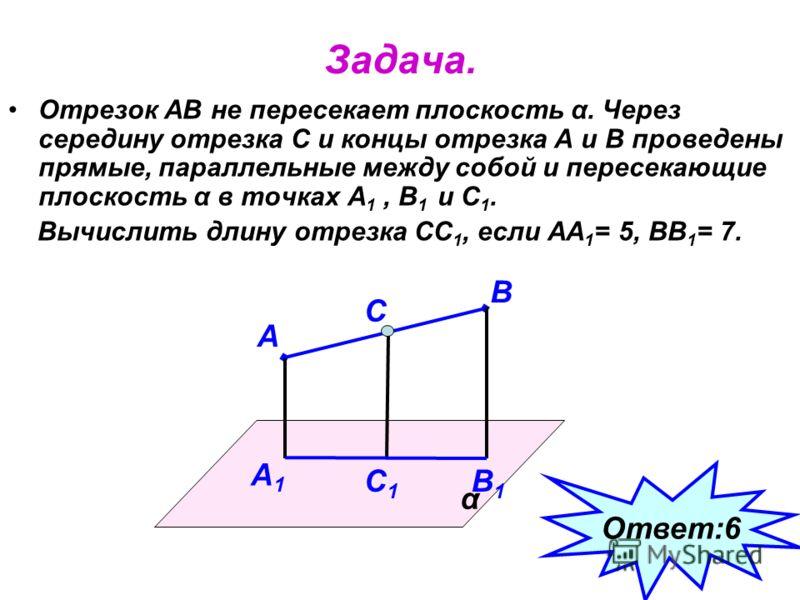 Задача. Отрезок АВ не пересекает плоскость α. Через середину отрезка С и концы отрезка А и В проведены прямые, параллельные между собой и пересекающие плоскость α в точках А 1, В 1 и С 1. Вычислить длину отрезка СС 1, если АА 1 = 5, ВВ 1 = 7. α А В С