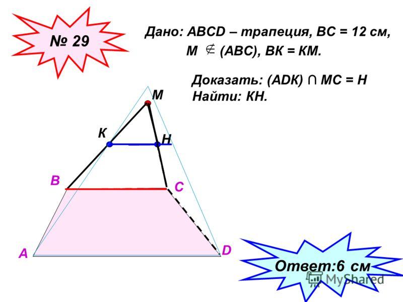 Дано: АВСD – трапеция, ВС = 12 см, М (АВС), ВК = КМ. 29 А В С D М К Доказать: (АDК) МС = Н Найти: КН. Н Ответ:6 см