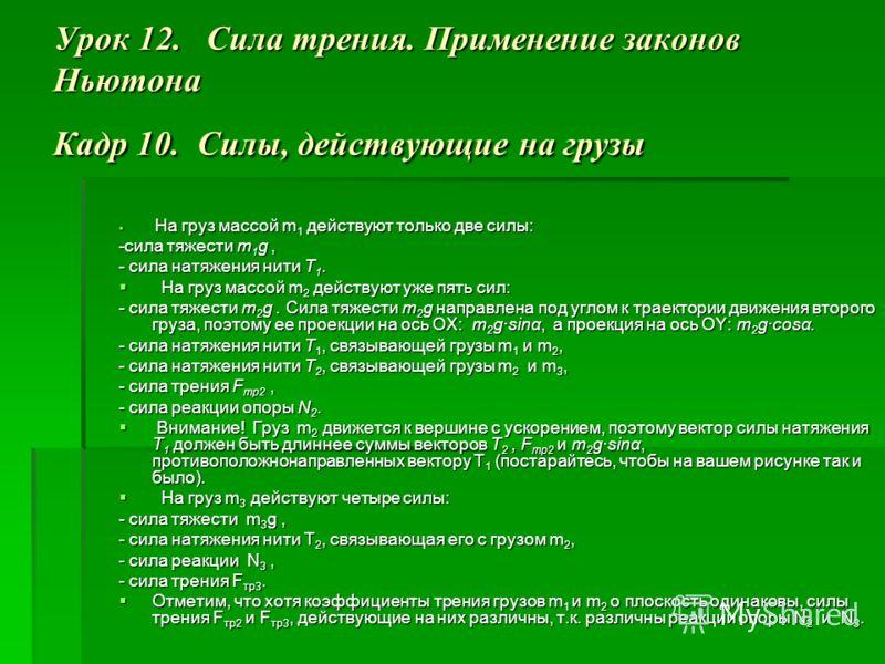 Урок 12. Сила трения. Применение законов Ньютона Кадр 10. Силы, действующие на грузы На груз массой m 1 действуют только две силы: На груз массой m 1 действуют только две силы: -сила тяжести m 1 g, - сила натяжения нити Т 1. На груз массой m 2 действ