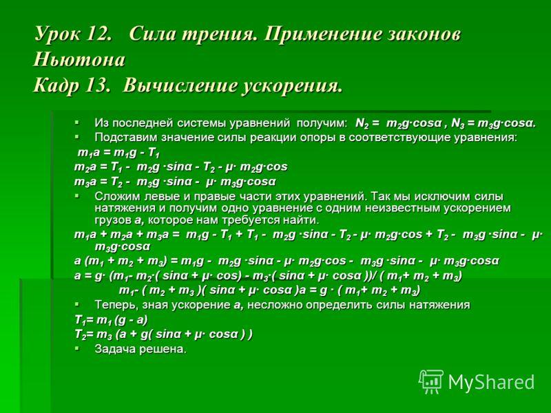 Урок 12. Сила трения. Применение законов Ньютона Кадр 13. Вычисление ускорения. Из последней системы уравнений получим: N 2 = m 2 g·cosα, N 3 = m 3 g·cosα. Из последней системы уравнений получим: N 2 = m 2 g·cosα, N 3 = m 3 g·cosα. Подставим значение