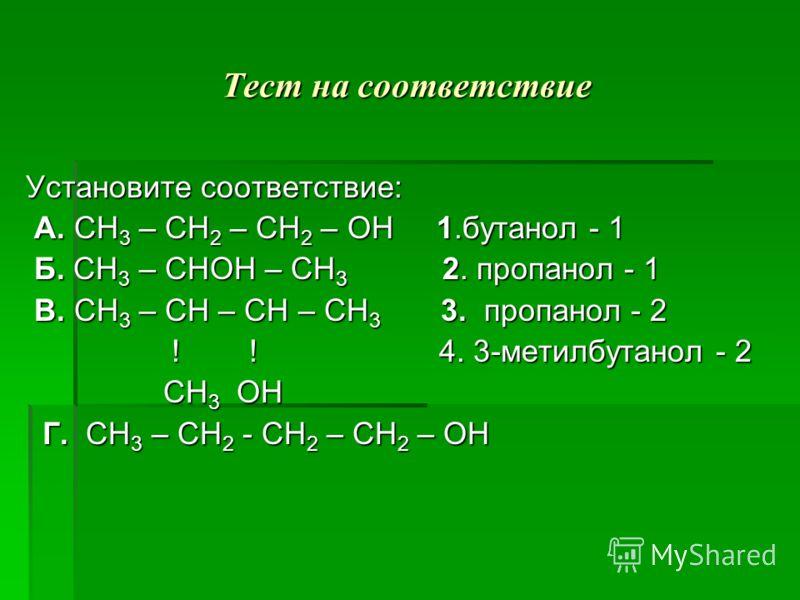 Тест на соответствие Установите соответствие: Установите соответствие: А. СН 3 – СН 2 – СН 2 – ОН 1.бутанол - 1 А. СН 3 – СН 2 – СН 2 – ОН 1.бутанол - 1 Б. СН 3 – СНОН – СН 3 2. пропанол - 1 Б. СН 3 – СНОН – СН 3 2. пропанол - 1 В. СН 3 – СН – СН – С
