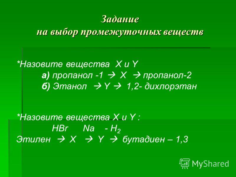 Задание на выбор промежуточных веществ *Назовите вещества Х и Y а) пропанол -1 X пропанол-2 б) Этанол Y 1,2- дихлорэтан *Назовите вещества Х и Y : HBr Na - H 2 Этилен X Y бутадиен – 1,3