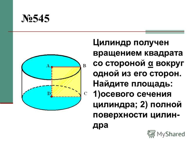 545 Цилиндр получен вращением квадрата со стороной α вокруг одной из его сторон. Найдите площадь: 1)осевого сечения цилиндра; 2) полной поверхности цилин- дра