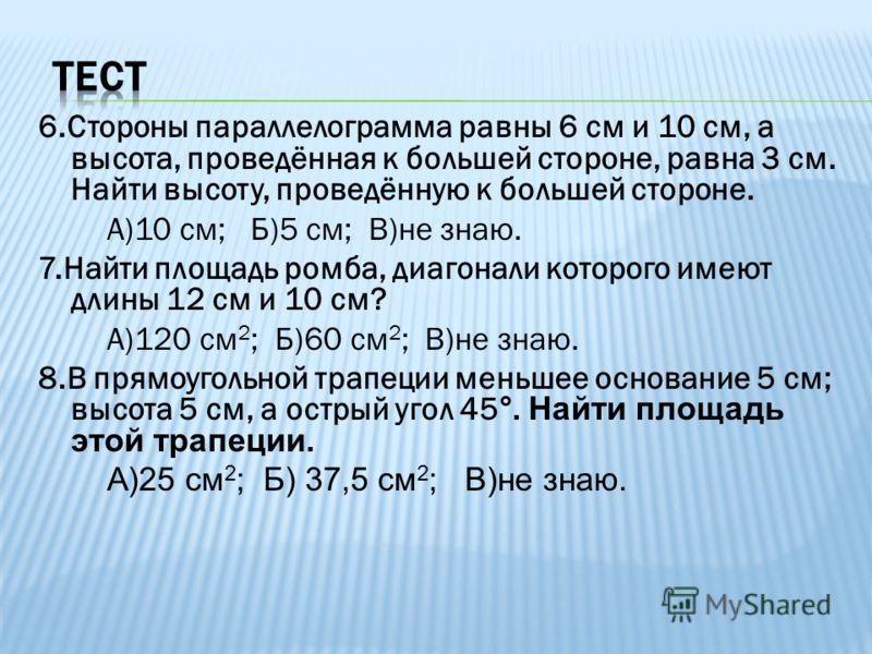 6.Стороны параллелограмма равны 6 см и 10 см, а высота, проведённая к большей стороне, равна 3 см. Найти высоту, проведённую к большей стороне. А)10 см; Б)5 см; В)не знаю. 7.Найти площадь ромба, диагонали которого имеют длины 12 см и 10 см? А)120 см