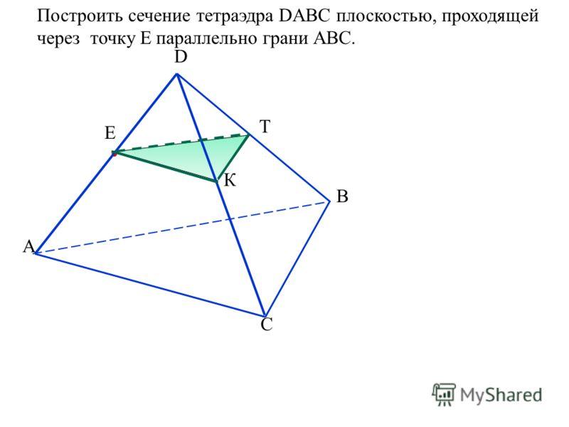 Построить сечение тетраэдра DABC плоскостью, проходящей через точку Е параллельно грани АВС. А D B C Е К Т