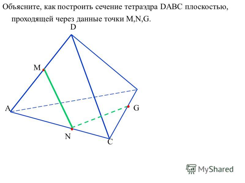 А D C N M G Объясните, как построить сечение тетраэдра DABC плоскостью, проходящей через данные точки M,N,G.