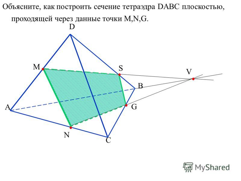 А D B C N M S V G Объясните, как построить сечение тетраэдра DABC плоскостью, проходящей через данные точки M,N,G.