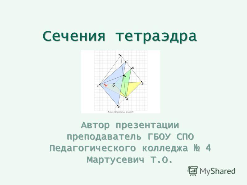 Сечения тетраэдра Автор презентации преподаватель ГБОУ СПО Педагогического колледжа 4 Мартусевич Т.О.