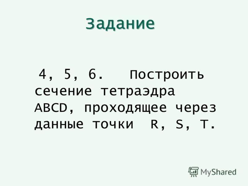 Задание 4, 5, 6. Построить сечение тетраэдра ABCD, проходящее через данные точки R, S, T.
