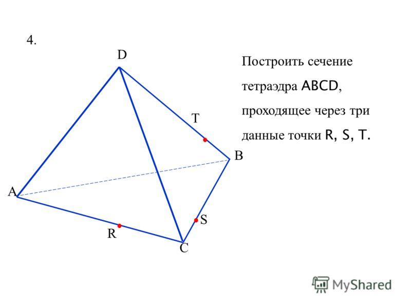 А D B C R T S 4.4. Построить сечение тетраэдра ABCD, проходящее через три данные точки R, S, T.