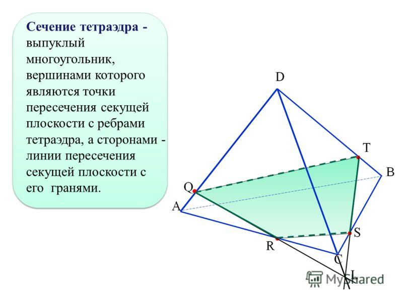 Сечение тетраэдра - выпуклый многоугольник, вершинами которого являются точки пересечения секущей плоскости с ребрами тетраэдра, а сторонами - линии пересечения секущей плоскости с его гранями.