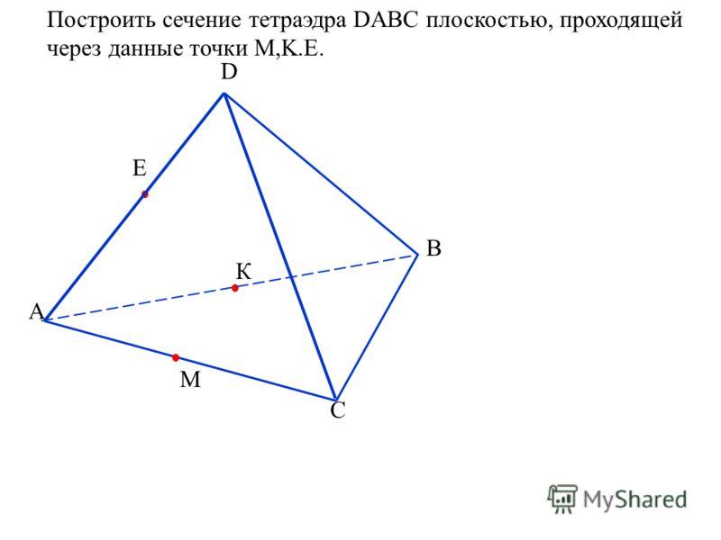Построить сечение тетраэдра DABC плоскостью, проходящей через данные точки M,K.E. А D B C Е М К