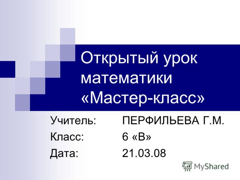 Открытый урок математики «Мастер-класс» Учитель: ПЕРФИЛЬЕВА Г.М. Класс: 6 «В» Дата: 21.03.08