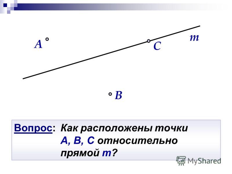 Вопрос: Как расположены точки A, B, C относительно прямой m? B A m C