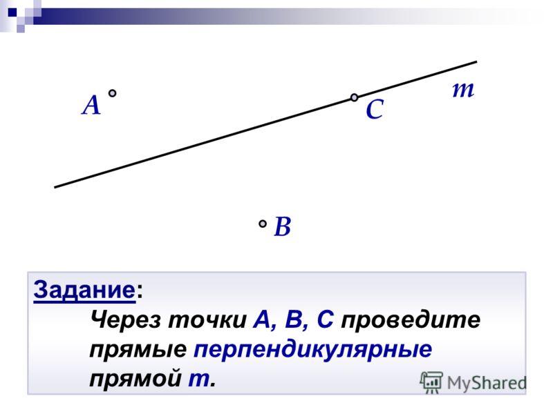Задание: Через точки A, B, C проведите прямые перпендикулярные прямой m. B A m C