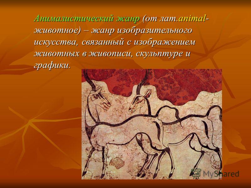 Анималистический жанр (от лат.animal- животное) – жанр изобразительного искусства, связанный с изображением животных в живописи, скульптуре и графики.