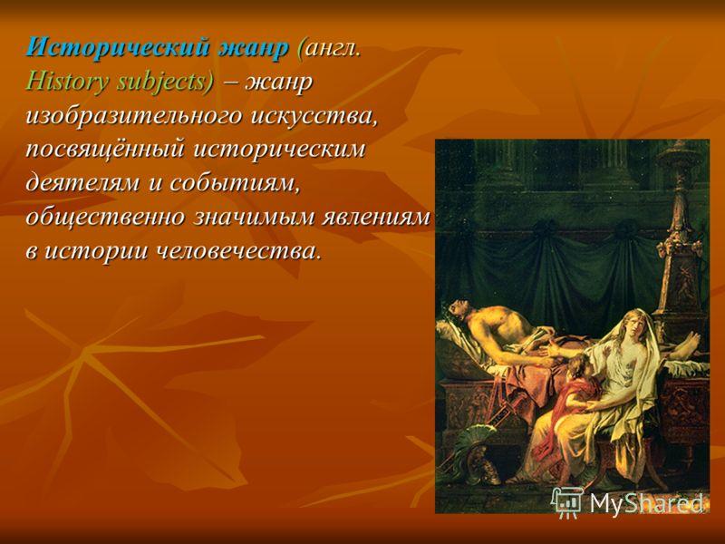 Исторический жанр (англ. History subjects) – жанр изобразительного искусства, посвящённый историческим деятелям и событиям, общественно значимым явлениям в истории человечества.
