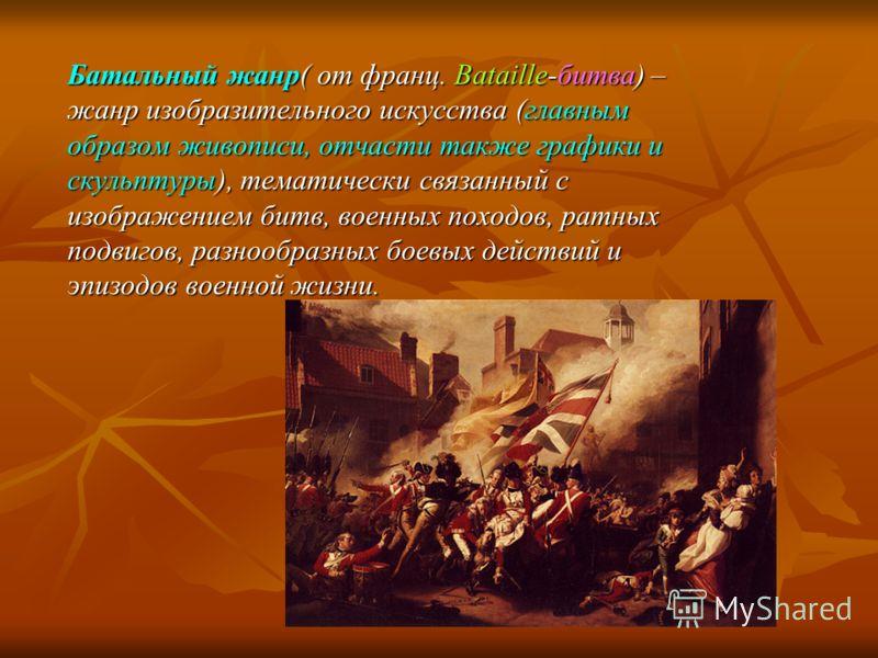 Батальный жанр( от франц. Bataille-битва) – жанр изобразительного искусства (главным образом живописи, отчасти также графики и скульптуры), тематически связанный с изображением битв, военных походов, ратных подвигов, разнообразных боевых действий и э