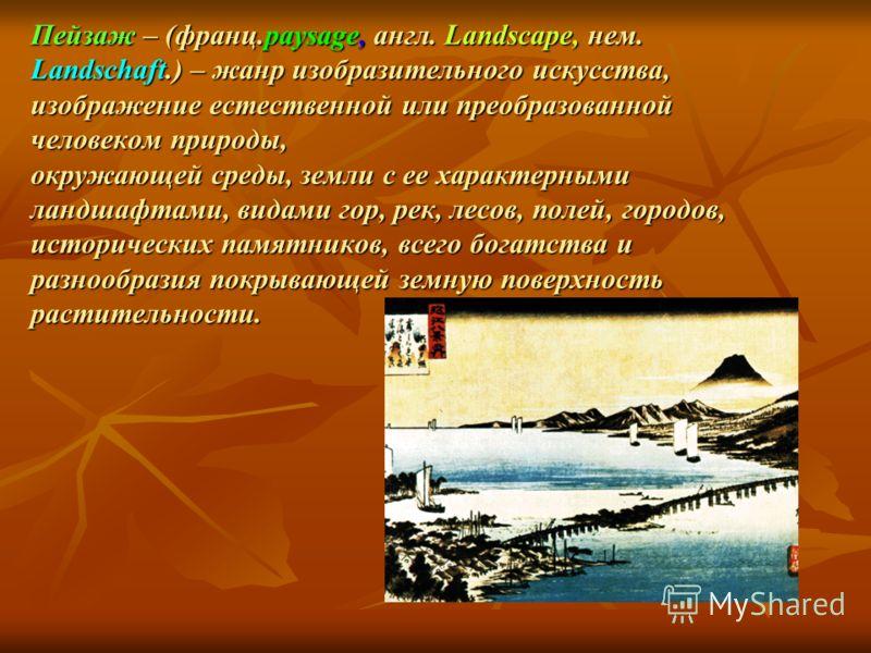 Пейзаж – (франц.paysage, англ. Landscape, нем. Landschaft.) – жанр изобразительного искусства, изображение естественной или преобразованной человеком природы, окружающей среды, земли с ее характерными ландшафтами, видами гор, рек, лесов, полей, город