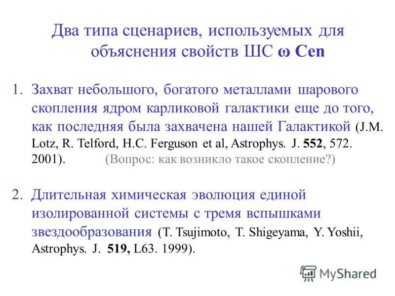 Два типа сценариев, используемых для объяснения свойств ШС ω Cen 1.Захват небольшого, богатого металлами шарового скопления ядром карликовой галактики еще до того, как последняя была захвачена нашей Галактикой (J.M. Lotz, R. Telford, H.C. Ferguson et