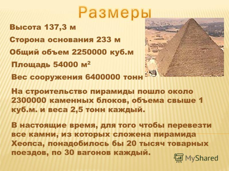 Высота 137,3 м Сторона основания 233 м Общий объем 2250000 куб.м Площадь 54000 м 2 На строительство пирамиды пошло около 2300000 каменных блоков, объема свыше 1 куб.м. и веса 2,5 тонн каждый. Вес сооружения 6400000 тонн В настоящие время, для того чт