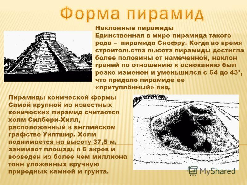 Наклонные пирамиды Единственная в мире пирамида такого рода – пирамида Снофру. Когда во время строительства высота пирамиды достигла более половины от намеченной, наклон граней по отношению к основанию был резко изменен и уменьшился с 54 до 43°, что