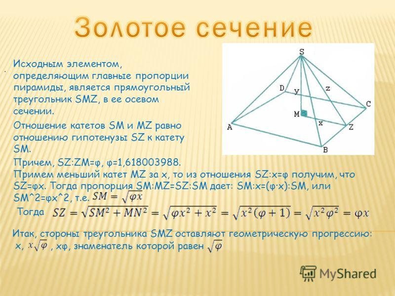 Исходным элементом, определяющим главные пропорции пирамиды, является прямоугольный треугольник SMZ, в ее осевом сечении. Отношение катетов SM и MZ равно отношению гипотенузы SZ к катету SM. Причем, SZ:ZM=φ, φ=1,618003988. Примем меньший катет MZ за