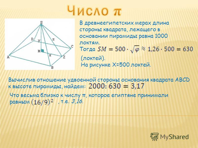 В древнеегипетских мерах длина стороны квадрата, лежащего в основании пирамиды равна 1000 локтям. Тогда (локтей). На рисунке X=500 локтей. Вычислив отношение удвоенной стороны основания квадрата ABCD к высоте пирамиды, найдем: Что весьма близко к чис