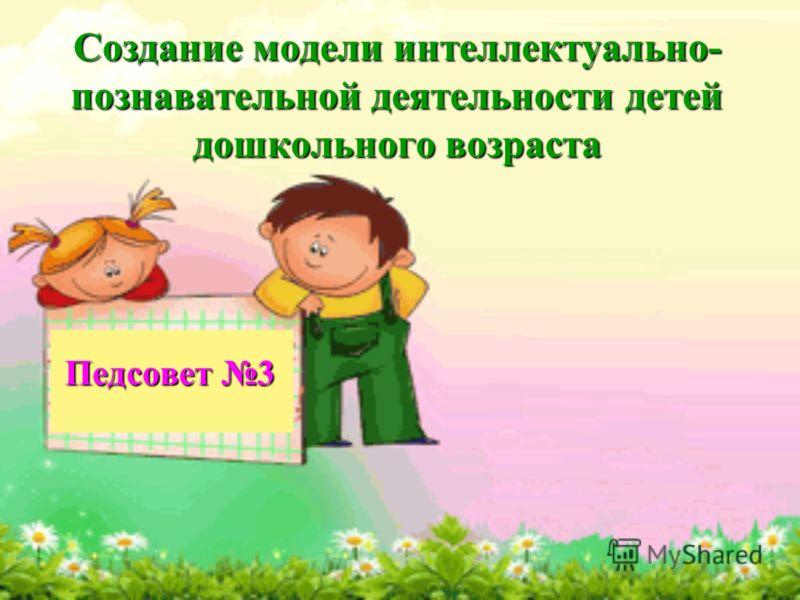 Создание модели интеллектуально- познавательной деятельности детей дошкольного возраста Педсовет 3