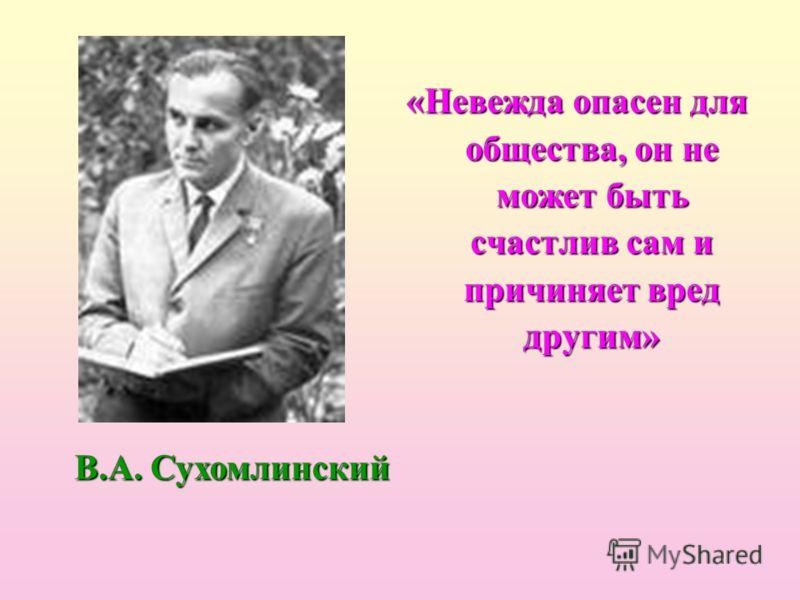 «Невежда опасен для общества, он не может быть счастлив сам и причиняет вред другим» В.А. Сухомлинский