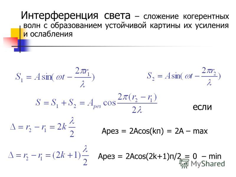 Интерференция света – сложение когерентных волн с образованием устойчивой картины их усиления и ослабления если Арез = 2Аcos(kπ) = 2A – max Арез = 2Аcos(2k+1)π/2 = 0 – min