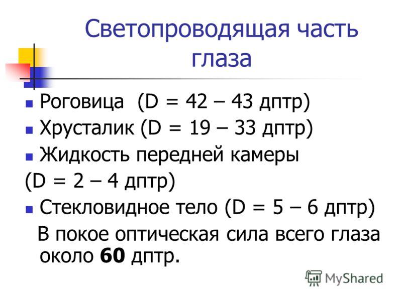 Светопроводящая часть глаза Роговица (D = 42 – 43 дптр) Хрусталик (D = 19 – 33 дптр) Жидкость передней камеры (D = 2 – 4 дптр) Стекловидное тело (D = 5 – 6 дптр) В покое оптическая сила всего глаза около 60 дптр.