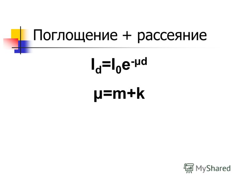Поглощение + рассеяние I d =I 0 e -μd μ=m+k