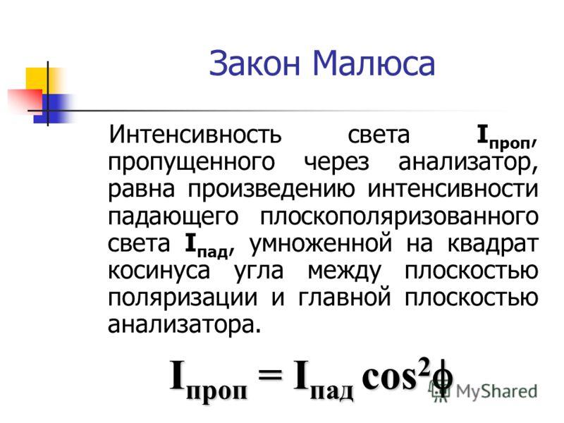 Закон Малюса Интенсивность света I проп, пропущенного через анализатор, равна произведению интенсивности падающего плоскополяризованного света I пад, умноженной на квадрат косинуса угла между плоскостью поляризации и главной плоскостью анализатора. I