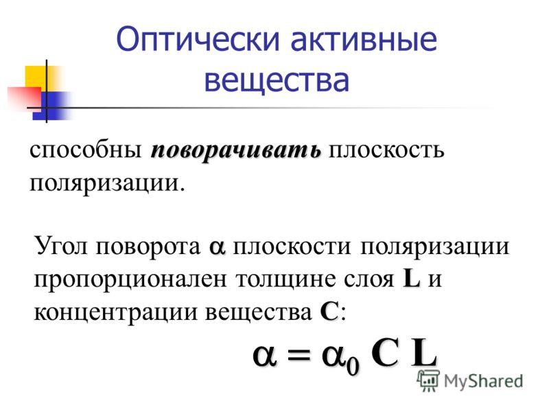 Оптически активные вещества L C Угол поворота плоскости поляризации пропорционален толщине слоя L и концентрации вещества C: поворачивать способны поворачивать плоскость поляризации. C L C L