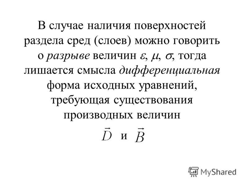 В случае наличия поверхностей раздела сред (слоев) можно говорить о разрыве величин,,, тогда лишается смысла дифференциальная форма исходных уравнений, требующая существования производных величин и
