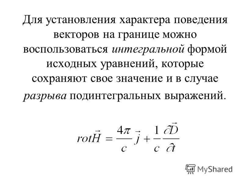 Для установления характера поведения векторов на границе можно воспользоваться интегральной формой исходных уравнений, которые сохраняют свое значение и в случае разрыва подинтегральных выражений.