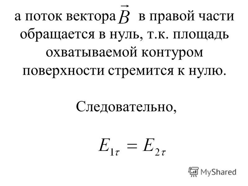 а поток вектора в правой части обращается в нуль, т.к. площадь охватываемой контуром поверхности стремится к нулю. Следовательно,