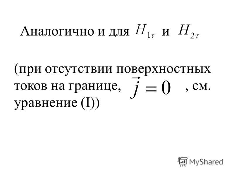 Аналогично и для и (при отсутствии поверхностных токов на границе,, см. уравнение (I))