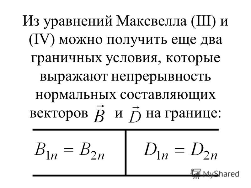 Из уравнений Максвелла (III) и (IV) можно получить еще два граничных условия, которые выражают непрерывность нормальных составляющих векторов и на границе: