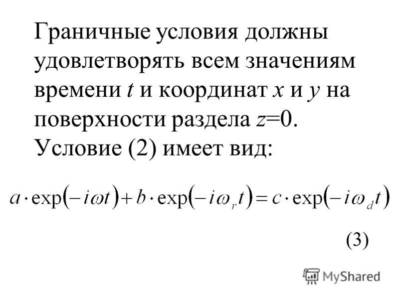 Граничные условия должны удовлетворять всем значениям времени t и координат х и у на поверхности раздела z=0. Условие (2) имеет вид: (3)