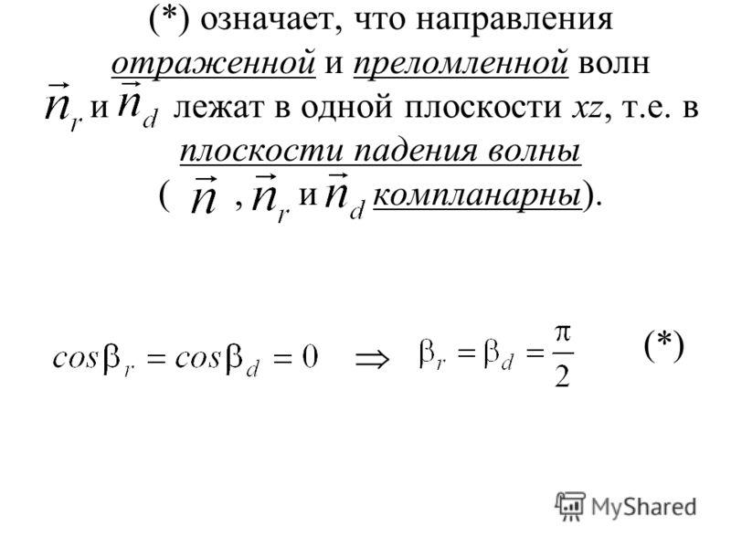 (*) означает, что направления отраженной и преломленной волн и лежат в одной плоскости xz, т.е. в плоскости падения волны (, и компланарны). (*)