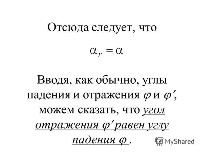 Отсюда следует, что Вводя, как обычно, углы падения и отражения и, можем сказать, что угол отражения равен углу падения.