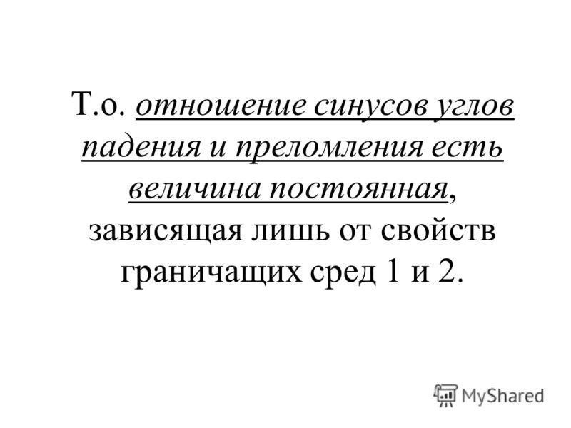 Т.о. отношение синусов углов падения и преломления есть величина постоянная, зависящая лишь от свойств граничащих сред 1 и 2.