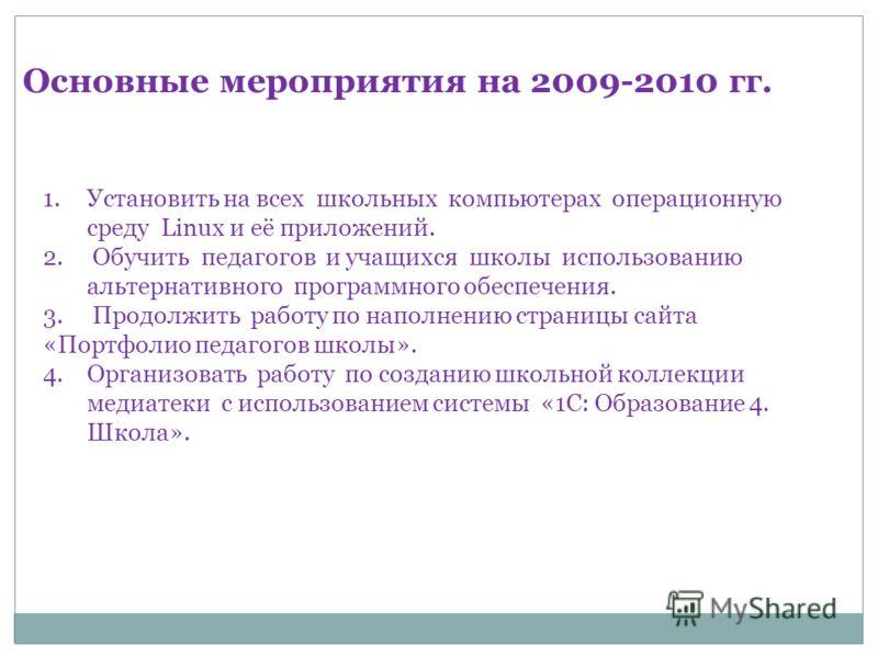 Основные мероприятия на 2009-2010 гг. 1.Установить на всех школьных компьютерах операционную среду Linux и её приложений. 2. Обучить педагогов и учащихся школы использованию альтернативного программного обеспечения. 3. Продолжить работу по наполнению