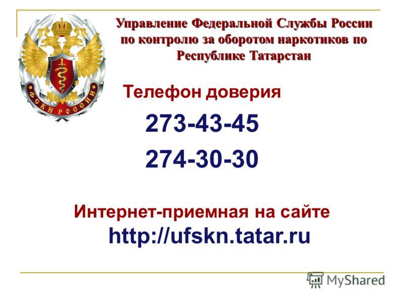 Управление Федеральной Службы России по контролю за оборотом наркотиков по Республике Татарстан Телефон доверия 273-43-45 274-30-30 Интернет-приемная на сайте http://ufskn.tatar.ru