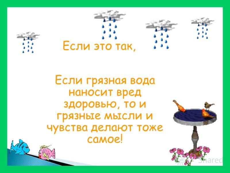 Если грязная вода наносит вред здоровью, то и грязные мысли и чувства делают тоже самое! Если это так,