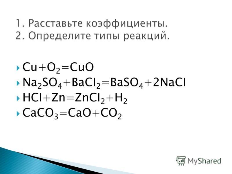 Cu+O 2 =CuO Na 2 SO 4 +BaCI 2 =BaSO 4 +2NаCI HCI+Zn=ZnCI 2 +H 2 CaCO 3 =CaO+CO 2