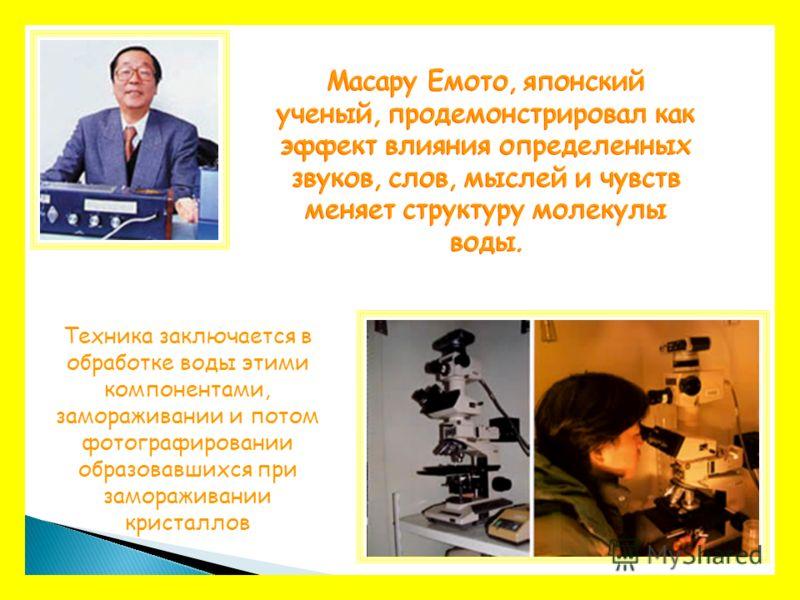 Масару Емото, японский ученый, продемонстрировал как эффект влияния определенных звуков, слов, мыслей и чувств меняет структуру молекулы воды. Техника заключается в обработке воды этими компонентами, замораживании и потом фотографировании образовавши