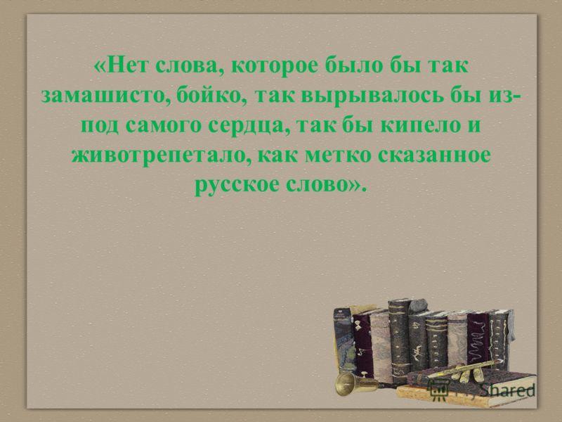«Нет слова, которое было бы так замашисто, бойко, так вырывалось бы из- под самого сердца, так бы кипело и животрепетало, как метко сказанное русское слово».